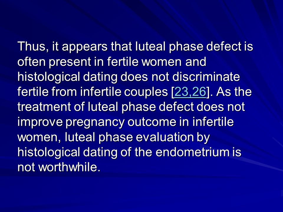 Thus, it appears that luteal phase defect is often present in fertile women and histological dating does not discriminate fertile from infertile couples [23,26].
